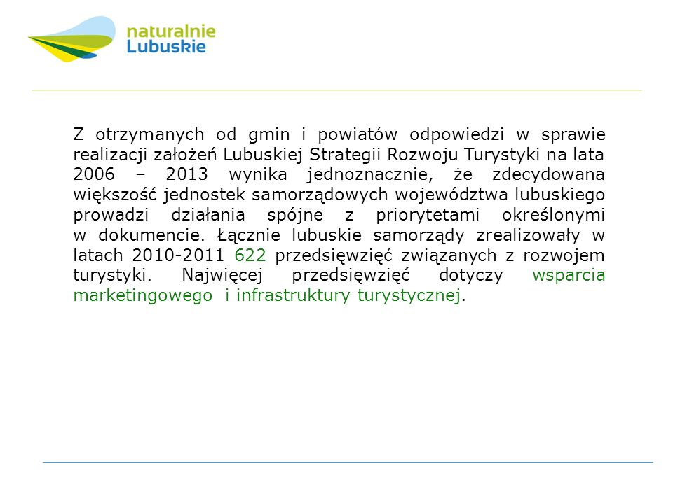 Z otrzymanych od gmin i powiatów odpowiedzi w sprawie realizacji założeń Lubuskiej Strategii Rozwoju Turystyki na lata 2006 – 2013 wynika jednoznacznie, że zdecydowana większość jednostek samorządowych województwa lubuskiego prowadzi działania spójne z priorytetami określonymi w dokumencie.