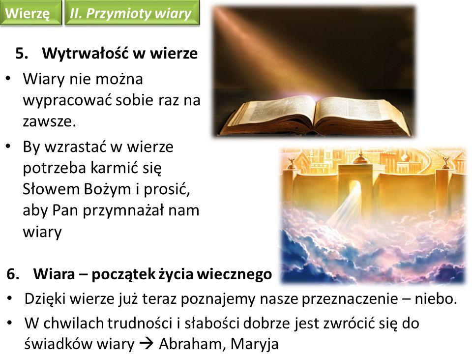 Wierzę II. Przymioty wiary 6.Wiara – początek życia wiecznego Dzięki wierze już teraz poznajemy nasze przeznaczenie – niebo. W chwilach trudności i sł