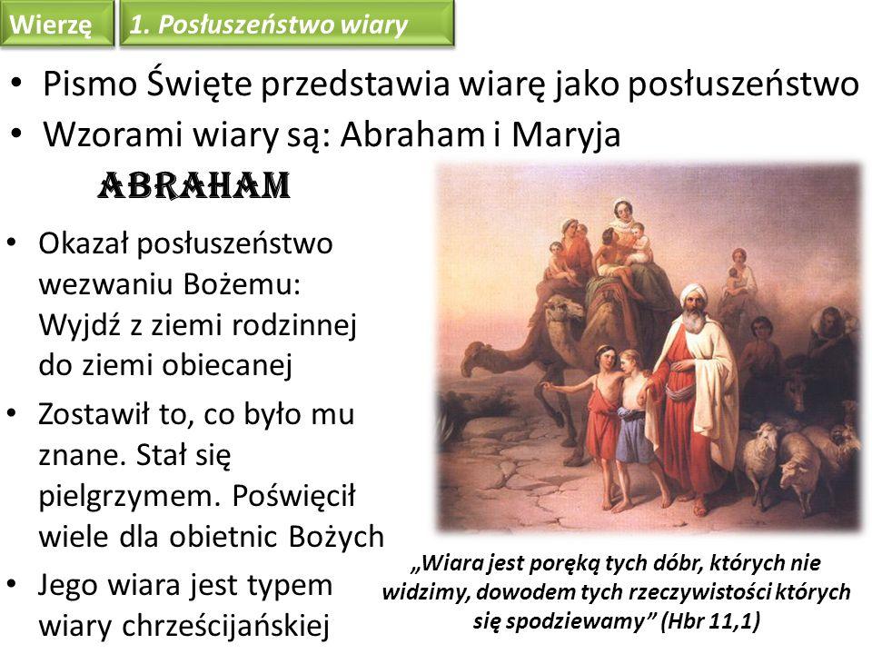 Wierzę Pismo Święte przedstawia wiarę jako posłuszeństwo Wzorami wiary są: Abraham i Maryja Abraham Okazał posłuszeństwo wezwaniu Bożemu: Wyjdź z ziem