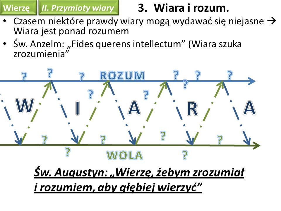 Wierzę II. Przymioty wiary Św. Augustyn: Wierzę, żebym zrozumiał i rozumiem, aby głębiej wierzyć Czasem niektóre prawdy wiary mogą wydawać się niejasn