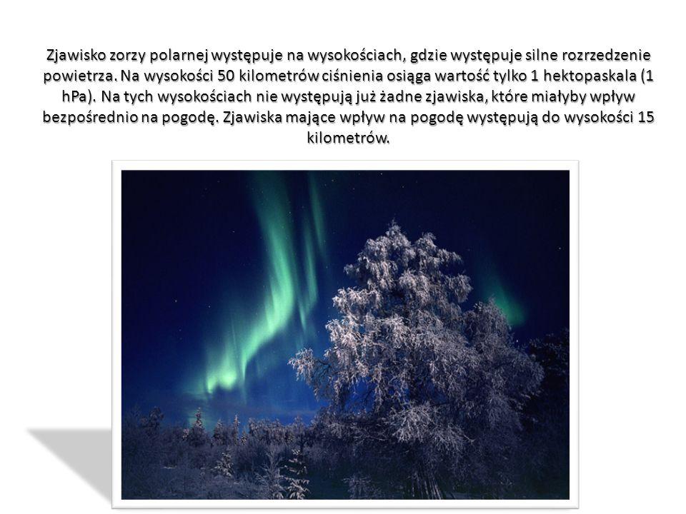 Zjawisko zorzy polarnej występuje na wysokościach, gdzie występuje silne rozrzedzenie powietrza. Na wysokości 50 kilometrów ciśnienia osiąga wartość t