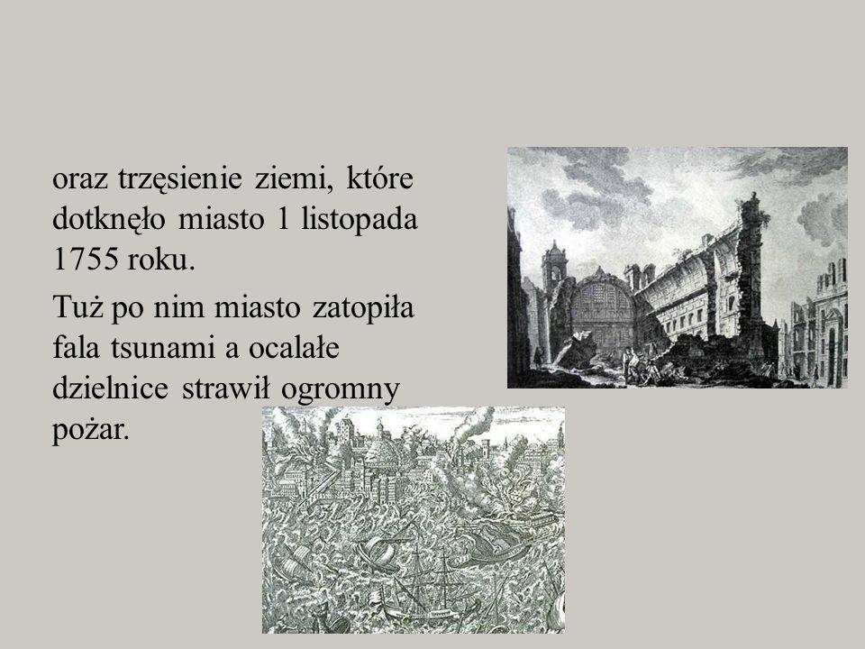 oraz trzęsienie ziemi, które dotknęło miasto 1 listopada 1755 roku. Tuż po nim miasto zatopiła fala tsunami a ocalałe dzielnice strawił ogromny pożar.