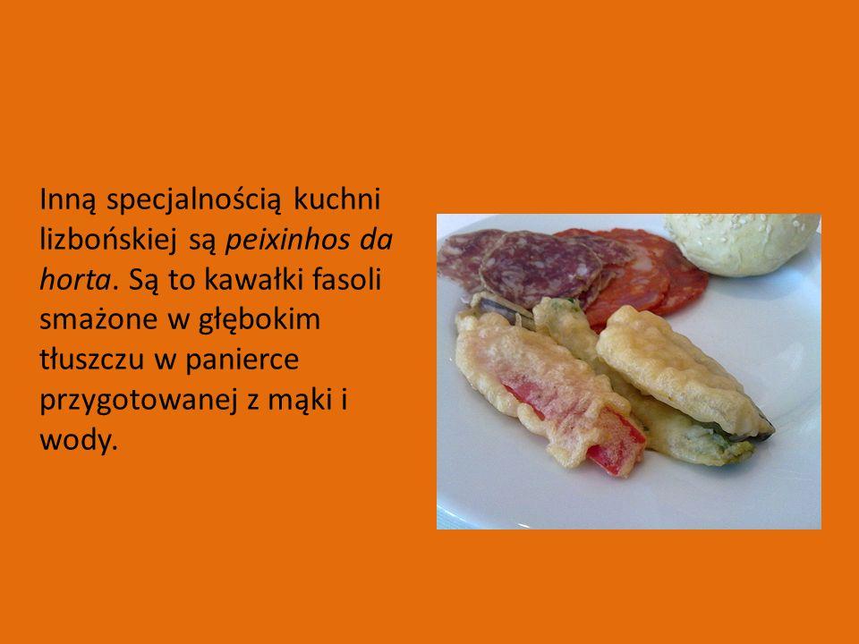 Inną specjalnością kuchni lizbońskiej są peixinhos da horta. Są to kawałki fasoli smażone w głębokim tłuszczu w panierce przygotowanej z mąki i wody.