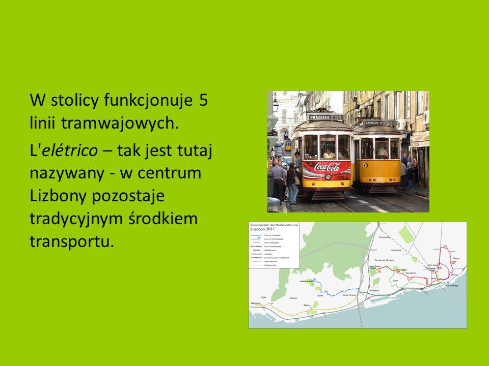 W stolicy funkcjonuje 5 linii tramwajowych. L'elétrico – tak jest tutaj nazywany - w centrum Lizbony pozostaje tradycyjnym środkiem transportu.