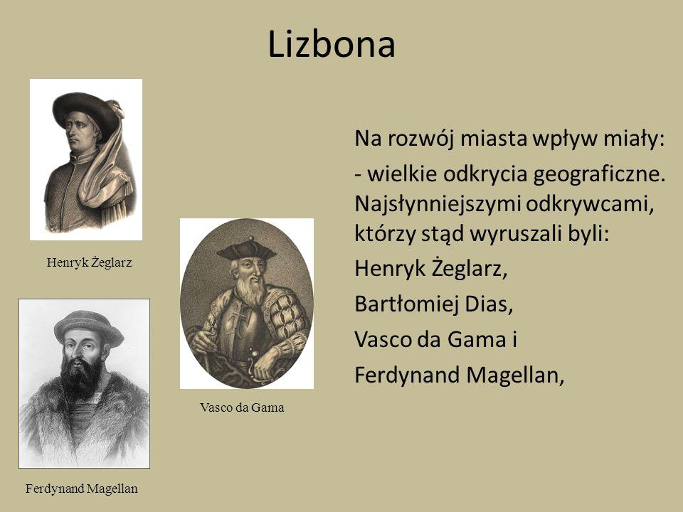 Lizbona Na rozwój miasta wpływ miały: - wielkie odkrycia geograficzne. Najsłynniejszymi odkrywcami, którzy stąd wyruszali byli: Henryk Żeglarz, Bartło