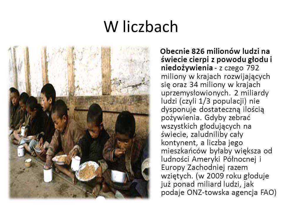 W liczbach Obecnie 826 milionów ludzi na świecie cierpi z powodu głodu i niedożywienia - z czego 792 miliony w krajach rozwijających się oraz 34 milio