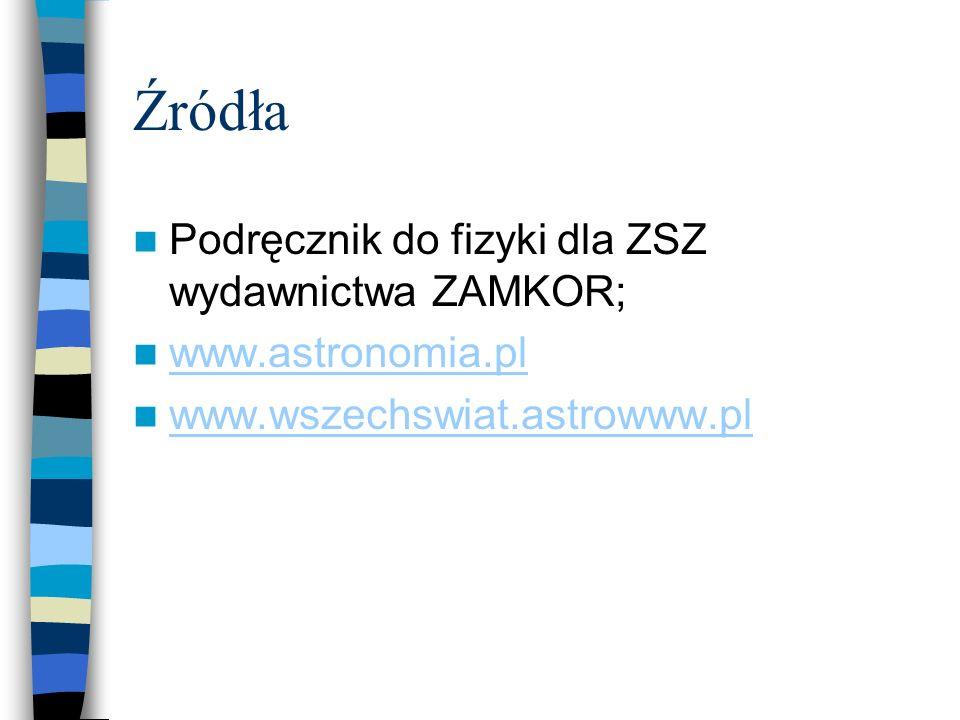 Źródła Podręcznik do fizyki dla ZSZ wydawnictwa ZAMKOR; www.astronomia.pl www.wszechswiat.astrowww.pl