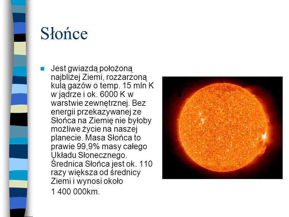 Słońce Jest gwiazdą położoną najbliżej Ziemi, rozżarzoną kulą gazów o temp. 15 mln K w jądrze i ok. 6000 K w warstwie zewnętrznej. Bez energii przekaz