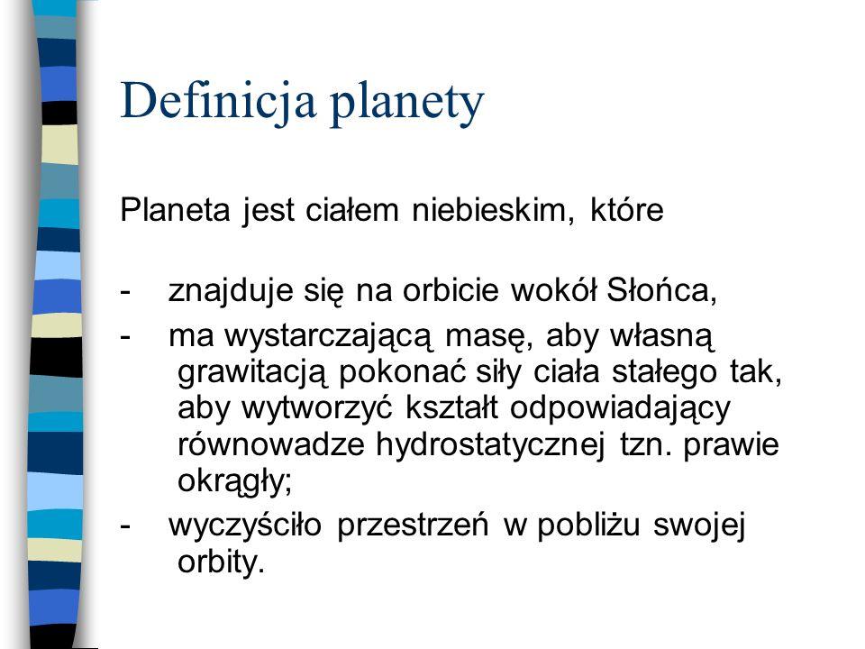 Definicja planety Planeta jest ciałem niebieskim, które - znajduje się na orbicie wokół Słońca, - ma wystarczającą masę, aby własną grawitacją pokonać