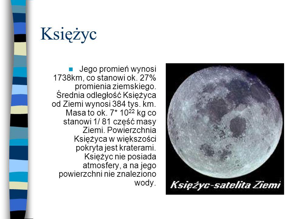 Księżyc Jego promień wynosi 1738km, co stanowi ok. 27% promienia ziemskiego. Średnia odległość Księżyca od Ziemi wynosi 384 tys. km. Masa to ok. 7* 10
