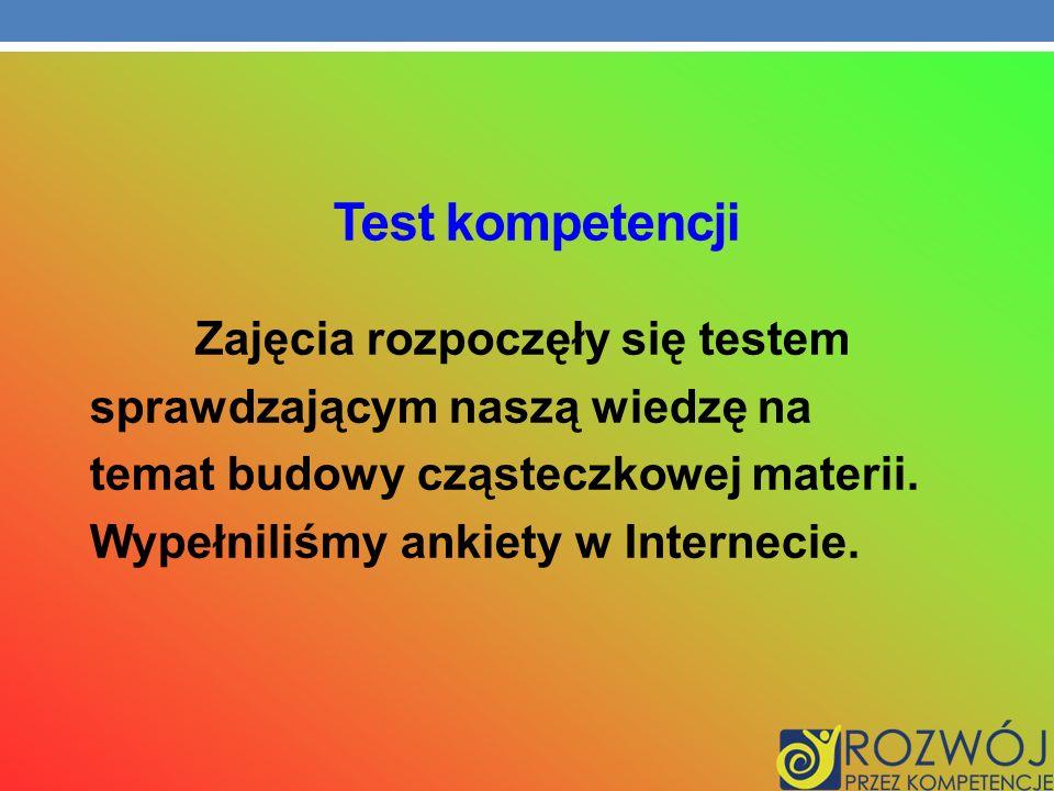 Test kompetencji Zajęcia rozpoczęły się testem sprawdzającym naszą wiedzę na temat budowy cząsteczkowej materii. Wypełniliśmy ankiety w Internecie.