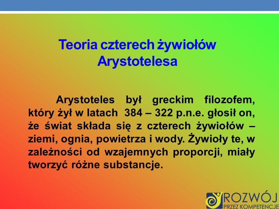 Teoria czterech żywiołów Arystotelesa Arystoteles był greckim filozofem, który żył w latach 384 – 322 p.n.e. głosił on, że świat składa się z czterech
