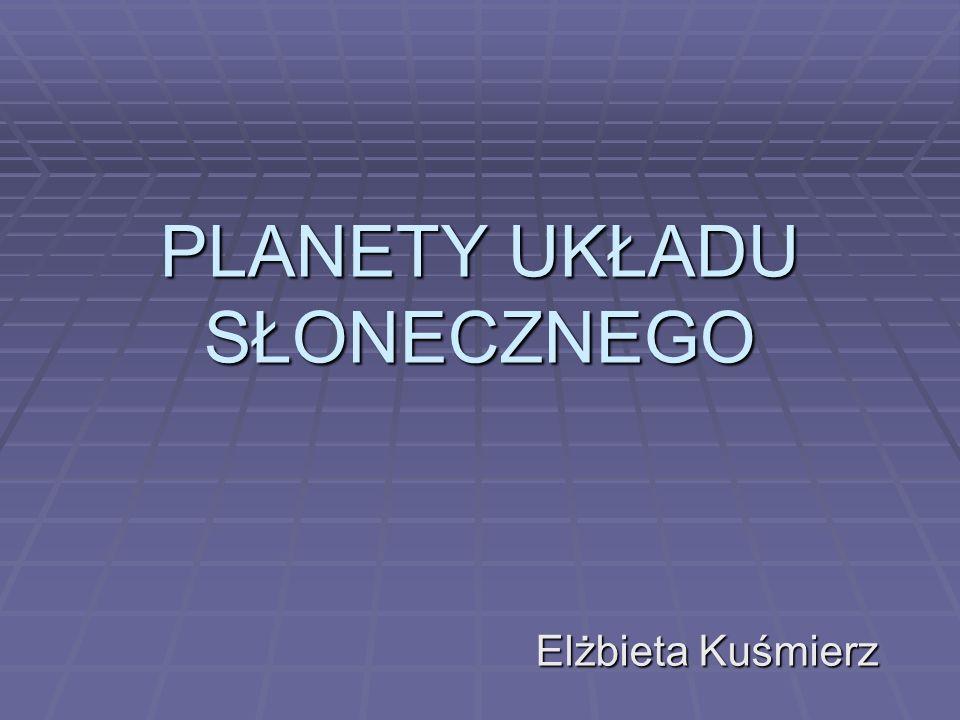 PLANETY UKŁADU SŁONECZNEGO Elżbieta Kuśmierz
