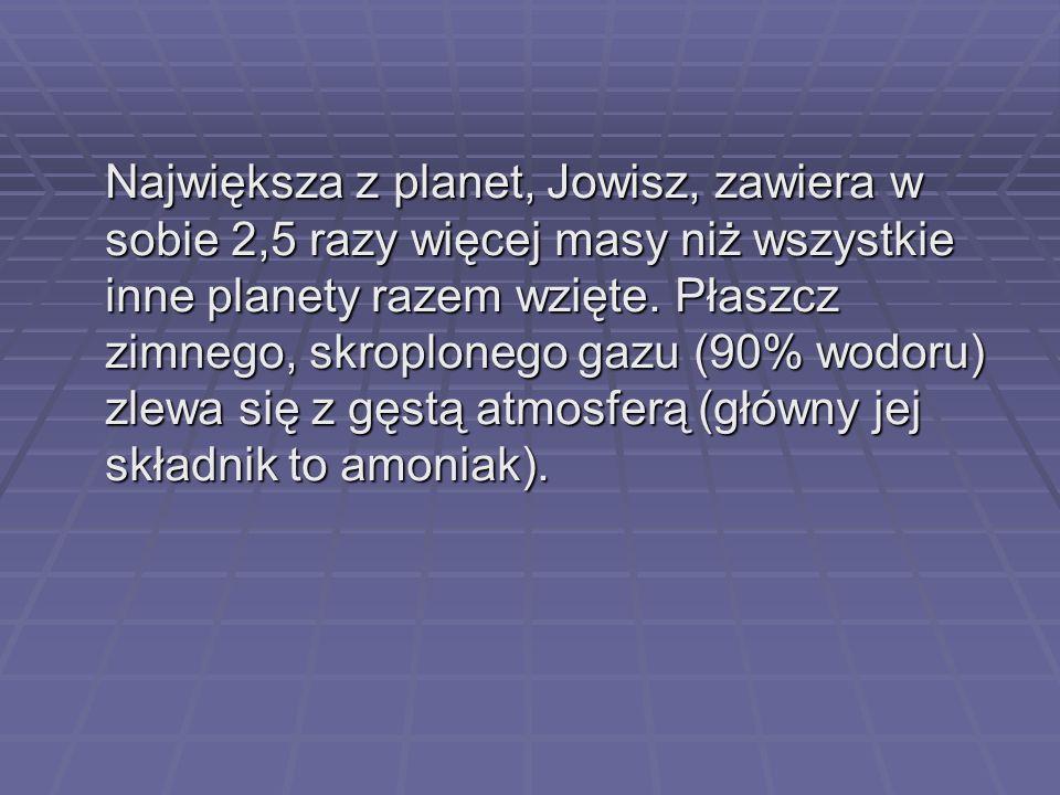 Największa z planet, Jowisz, zawiera w sobie 2,5 razy więcej masy niż wszystkie inne planety razem wzięte. Płaszcz zimnego, skroplonego gazu (90% wodo