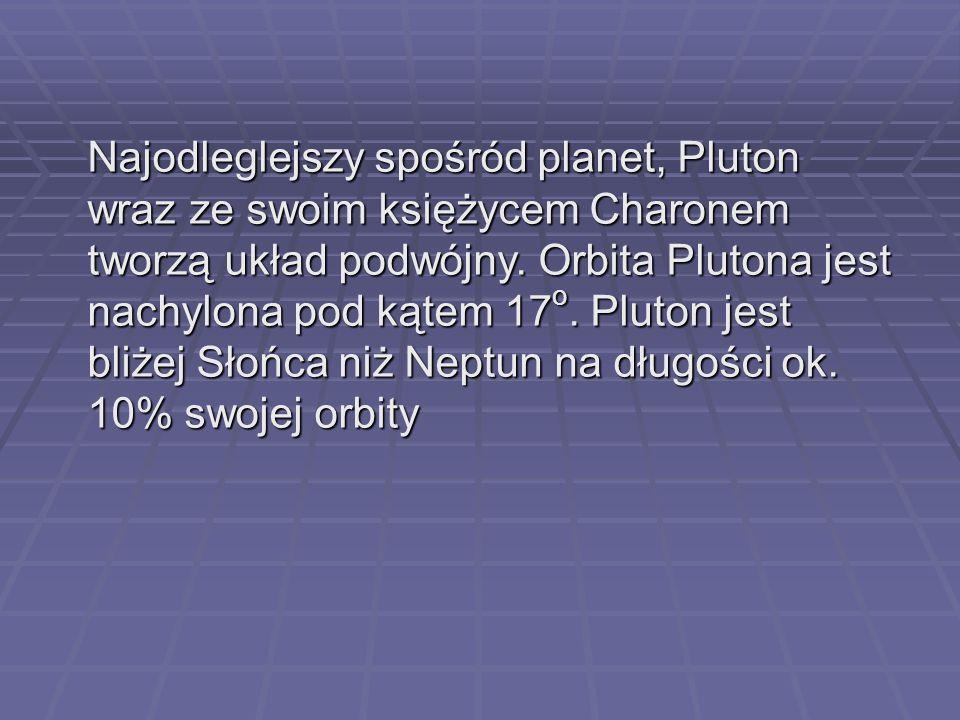 Najodleglejszy spośród planet, Pluton wraz ze swoim księżycem Charonem tworzą układ podwójny. Orbita Plutona jest nachylona pod kątem 17 o. Pluton jes