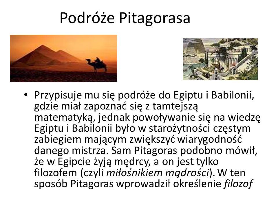 Podróże Pitagorasa Przypisuje mu się podróże do Egiptu i Babilonii, gdzie miał zapoznać się z tamtejszą matematyką, jednak powoływanie się na wiedzę Egiptu i Babilonii było w starożytności częstym zabiegiem mającym zwiększyć wiarygodność danego mistrza.