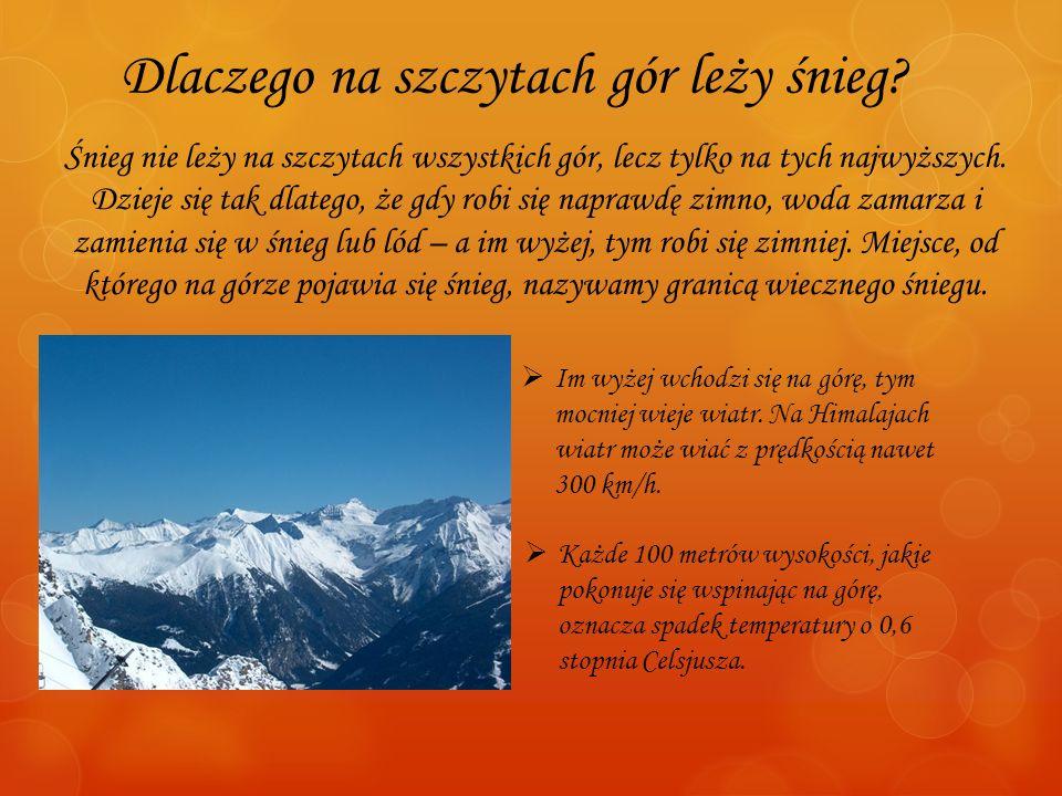 Dlaczego na szczytach gór leży śnieg? Śnieg nie leży na szczytach wszystkich gór, lecz tylko na tych najwyższych. Dzieje się tak dlatego, że gdy robi