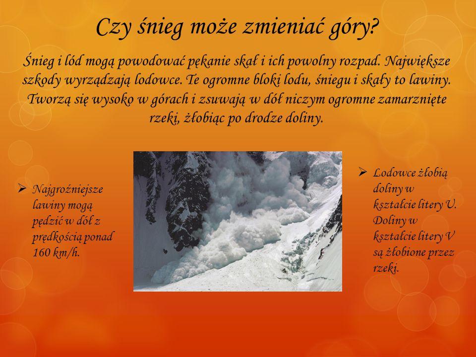 Czy śnieg może zmieniać góry? Śnieg i lód mogą powodować pękanie skał i ich powolny rozpad. Największe szkody wyrządzają lodowce. Te ogromne bloki lod