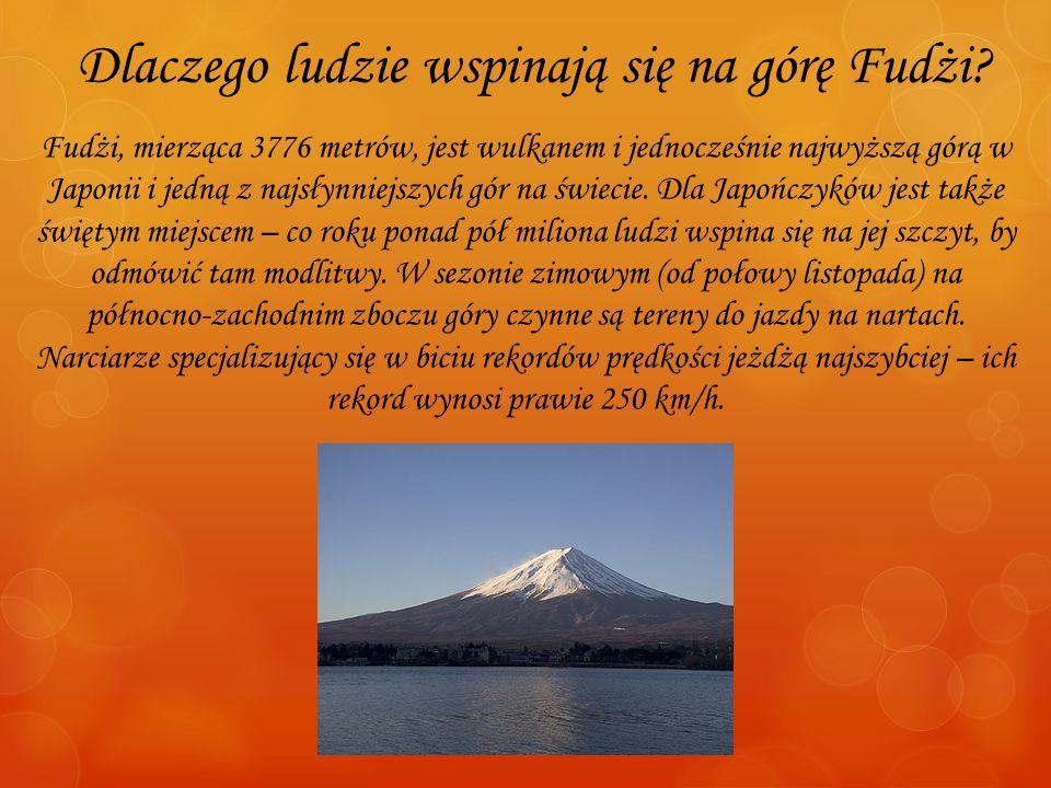 Dlaczego ludzie wspinają się na górę Fudżi? Fudżi, mierząca 3776 metrów, jest wulkanem i jednocześnie najwyższą górą w Japonii i jedną z najsłynniejsz