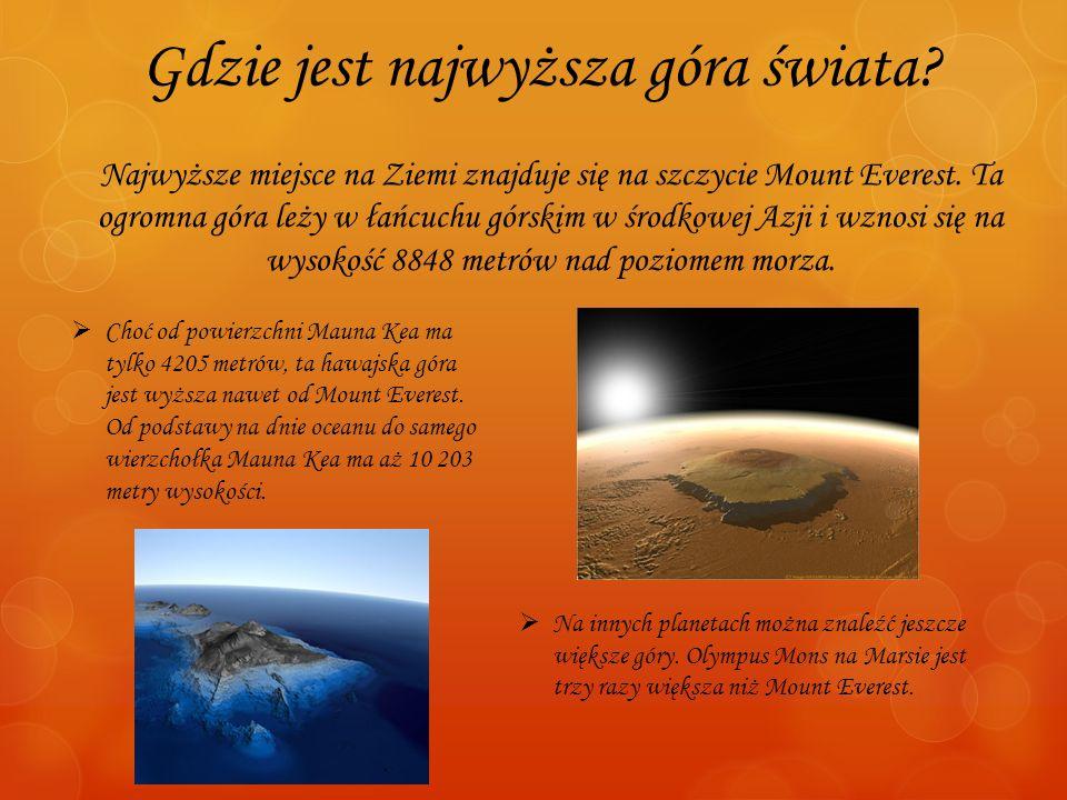 Gdzie jest najwyższa góra świata? Najwyższe miejsce na Ziemi znajduje się na szczycie Mount Everest. Ta ogromna góra leży w łańcuchu górskim w środkow