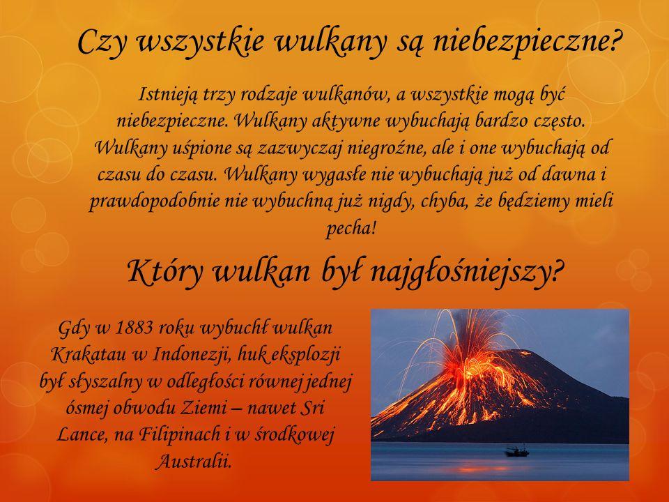 Czy wszystkie wulkany są niebezpieczne? Istnieją trzy rodzaje wulkanów, a wszystkie mogą być niebezpieczne. Wulkany aktywne wybuchają bardzo często. W