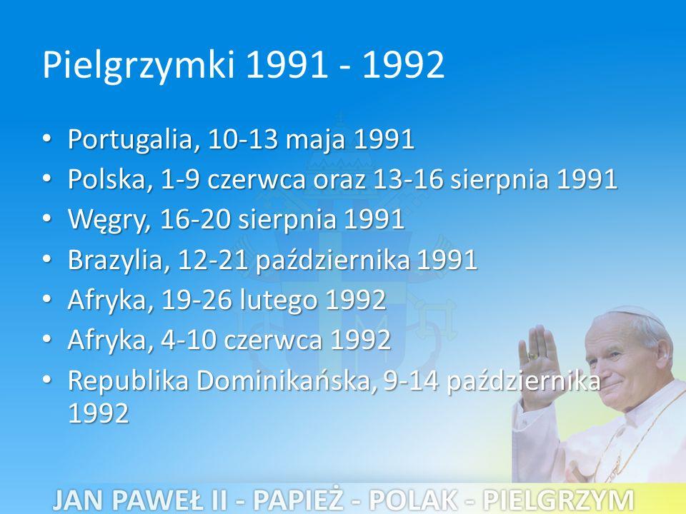 Pielgrzymki 1991 - 1992 Portugalia, 10-13 maja 1991 Portugalia, 10-13 maja 1991 Polska, 1-9 czerwca oraz 13-16 sierpnia 1991 Polska, 1-9 czerwca oraz 13-16 sierpnia 1991 Węgry, 16-20 sierpnia 1991 Węgry, 16-20 sierpnia 1991 Brazylia, 12-21 października 1991 Brazylia, 12-21 października 1991 Afryka, 19-26 lutego 1992 Afryka, 19-26 lutego 1992 Afryka, 4-10 czerwca 1992 Afryka, 4-10 czerwca 1992 Republika Dominikańska, 9-14 października 1992 Republika Dominikańska, 9-14 października 1992