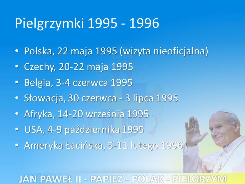 Pielgrzymki 1995 - 1996 Polska, 22 maja 1995 (wizyta nieoficjalna) Polska, 22 maja 1995 (wizyta nieoficjalna) Czechy, 20-22 maja 1995 Czechy, 20-22 maja 1995 Belgia, 3-4 czerwca 1995 Belgia, 3-4 czerwca 1995 Słowacja, 30 czerwca - 3 lipca 1995 Słowacja, 30 czerwca - 3 lipca 1995 Afryka, 14-20 września 1995 Afryka, 14-20 września 1995 USA, 4-9 października 1995 USA, 4-9 października 1995 Ameryka Łacińska, 5-11 lutego 1996 Ameryka Łacińska, 5-11 lutego 1996