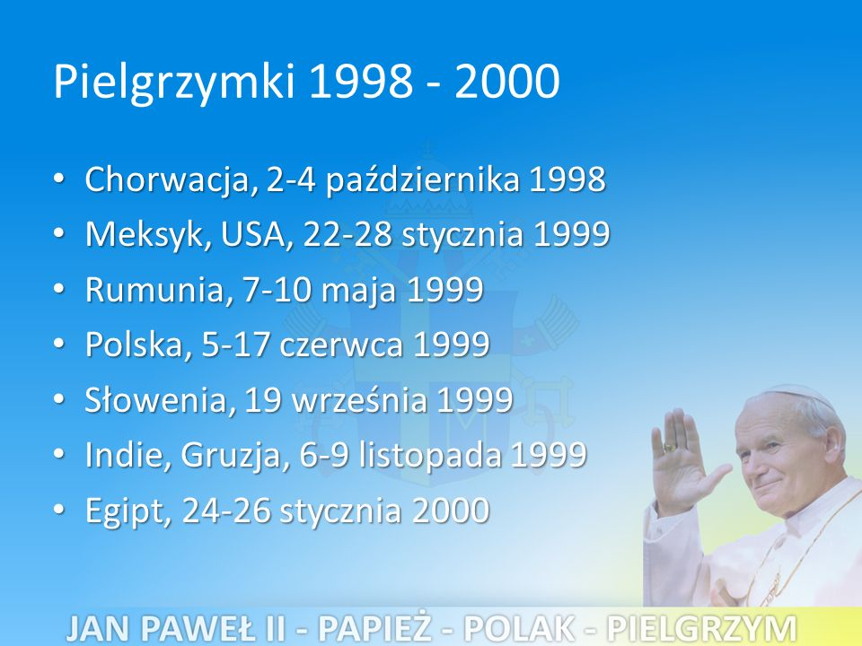 Pielgrzymki 1998 - 2000 Chorwacja, 2-4 października 1998 Chorwacja, 2-4 października 1998 Meksyk, USA, 22-28 stycznia 1999 Meksyk, USA, 22-28 stycznia 1999 Rumunia, 7-10 maja 1999 Rumunia, 7-10 maja 1999 Polska, 5-17 czerwca 1999 Polska, 5-17 czerwca 1999 Słowenia, 19 września 1999 Słowenia, 19 września 1999 Indie, Gruzja, 6-9 listopada 1999 Indie, Gruzja, 6-9 listopada 1999 Egipt, 24-26 stycznia 2000 Egipt, 24-26 stycznia 2000