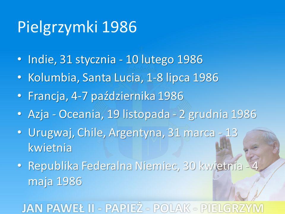 Pielgrzymki 1986 Indie, 31 stycznia - 10 lutego 1986 Indie, 31 stycznia - 10 lutego 1986 Kolumbia, Santa Lucia, 1-8 lipca 1986 Kolumbia, Santa Lucia, 1-8 lipca 1986 Francja, 4-7 października 1986 Francja, 4-7 października 1986 Azja - Oceania, 19 listopada - 2 grudnia 1986 Azja - Oceania, 19 listopada - 2 grudnia 1986 Urugwaj, Chile, Argentyna, 31 marca - 13 kwietnia Urugwaj, Chile, Argentyna, 31 marca - 13 kwietnia Republika Federalna Niemiec, 30 kwietnia - 4 maja 1986 Republika Federalna Niemiec, 30 kwietnia - 4 maja 1986