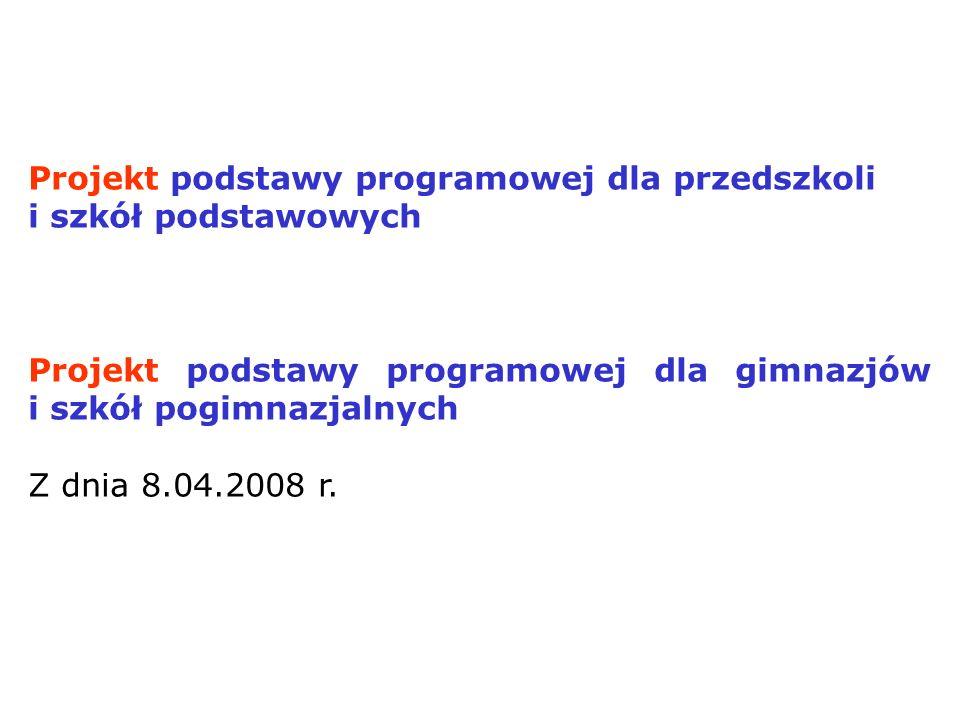 Projekt podstawy programowej dla przedszkoli i szkół podstawowych Projekt podstawy programowej dla gimnazjów i szkół pogimnazjalnych Z dnia 8.04.2008