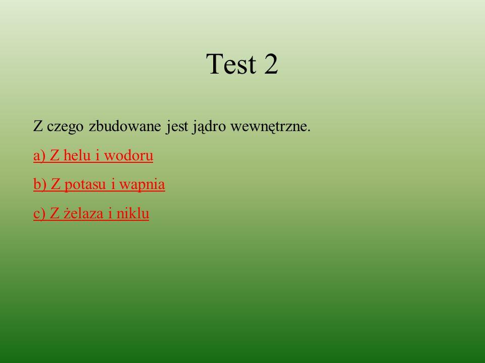 Test 2 Z czego zbudowane jest jądro wewnętrzne. a) Z helu i wodoru b) Z potasu i wapnia c) Z żelaza i niklu