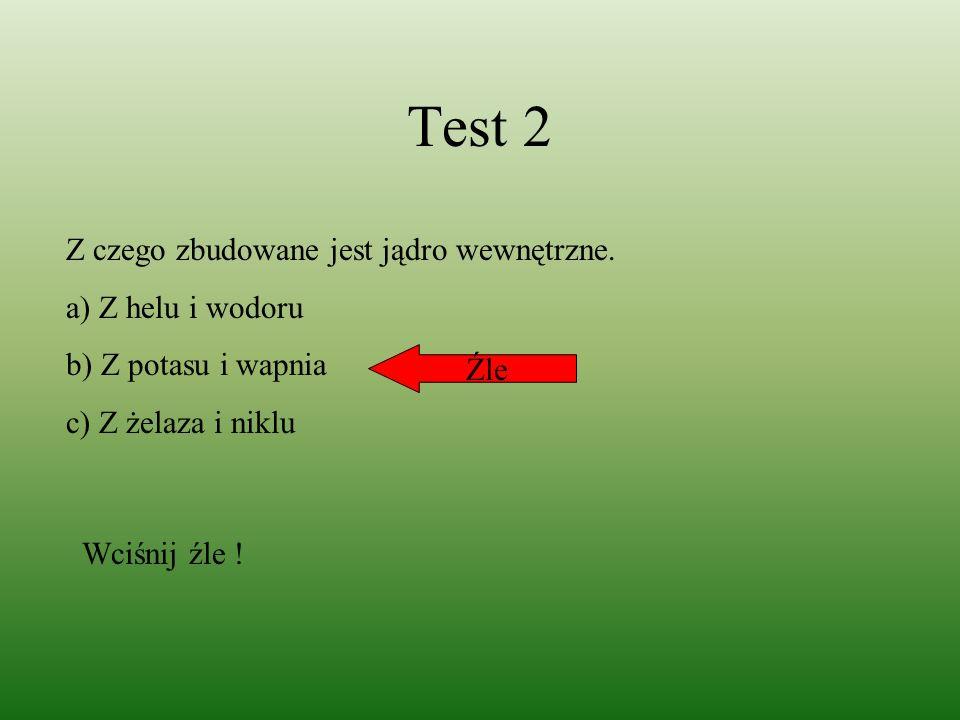 Test 2 Z czego zbudowane jest jądro wewnętrzne. a) Z helu i wodoru b) Z potasu i wapnia c) Z żelaza i niklu Źle Wciśnij źle !