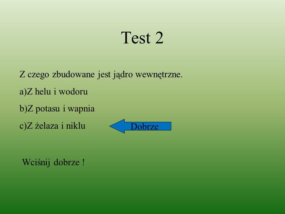 Test 2 Z czego zbudowane jest jądro wewnętrzne. a)Z helu i wodoru b)Z potasu i wapnia c)Z żelaza i niklu Dobrze Wciśnij dobrze !
