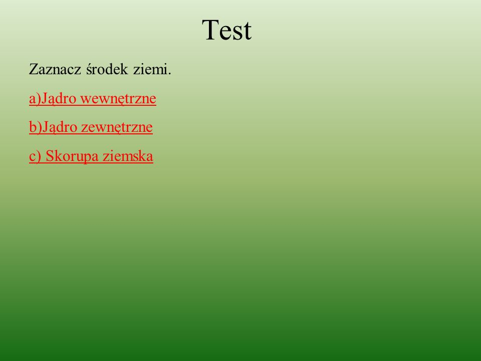 Test Zaznacz środek ziemi.a)Jądro wewnętrzne b)Jądro zewnętrzne c) Skorupa ziemska Wciśnij źle .