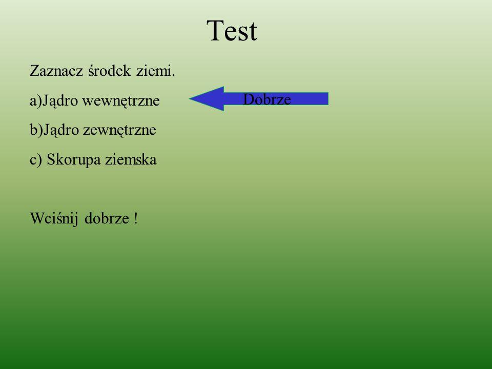 Test Zaznacz środek ziemi. a)Jądro wewnętrzne b)Jądro zewnętrzne c) Skorupa ziemska Wciśnij dobrze ! Dobrze