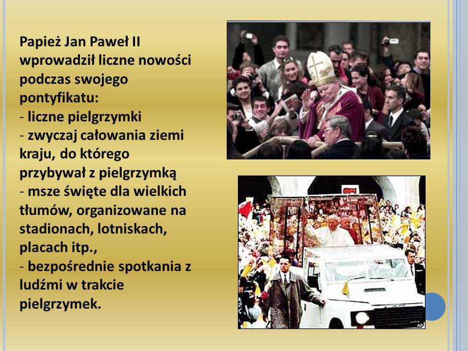 Papież Jan Paweł II wprowadził liczne nowości podczas swojego pontyfikatu: - liczne pielgrzymki - zwyczaj całowania ziemi kraju, do którego przybywał