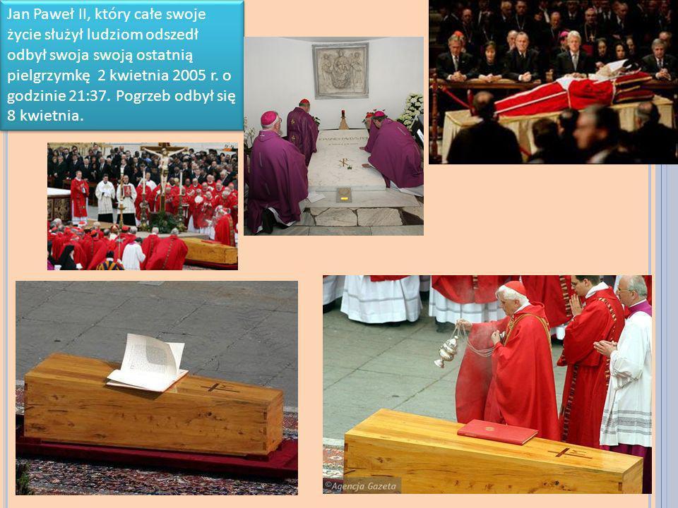 Jan Paweł II, który całe swoje życie służył ludziom odszedł odbył swoja swoją ostatnią pielgrzymkę 2 kwietnia 2005 r. o godzinie 21:37. Pogrzeb odbył