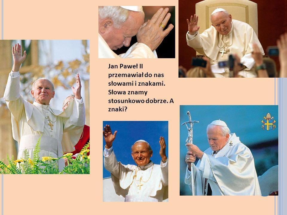 Jan Paweł II przemawiał do nas słowami i znakami. Słowa znamy stosunkowo dobrze. A znaki?