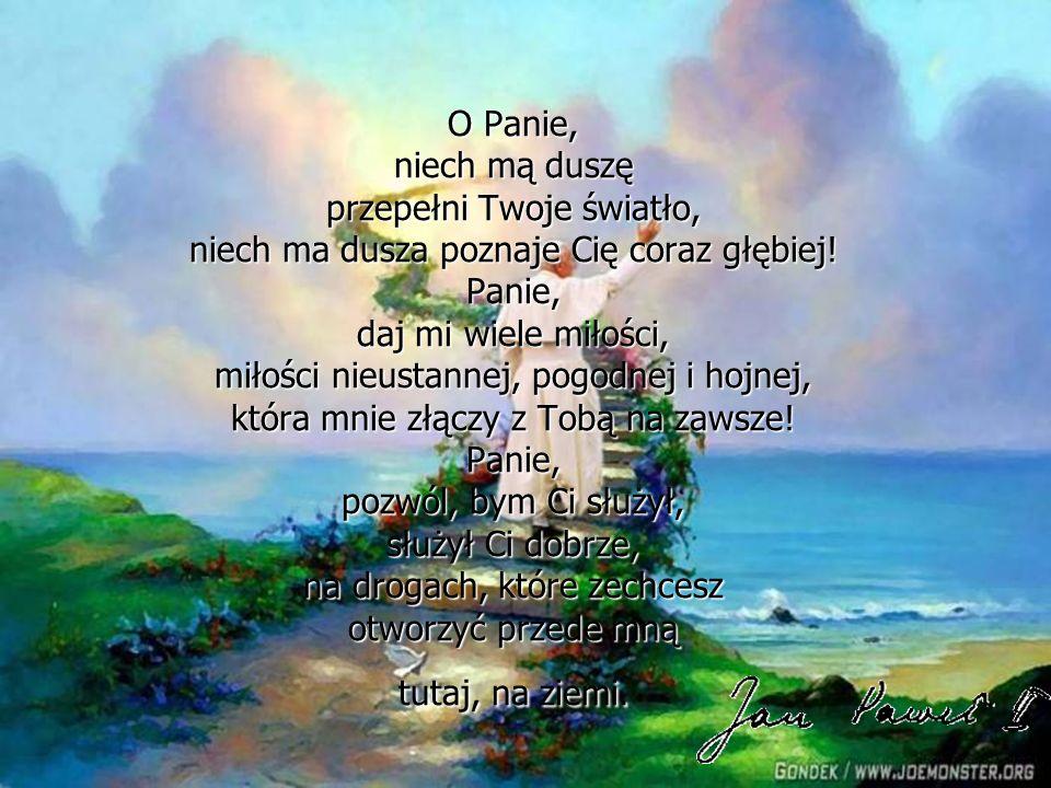 O Panie, niech mą duszę przepełni Twoje światło, niech ma dusza poznaje Cię coraz głębiej! Panie, daj mi wiele miłości, miłości nieustannej, pogodnej