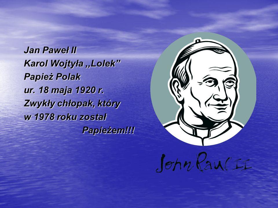 Jan Paweł II Karol Wojtyła,,Lolek Papież Polak ur. 18 maja 1920 r. Zwykły chłopak, który w 1978 roku został Papieżem!!! Papieżem!!!