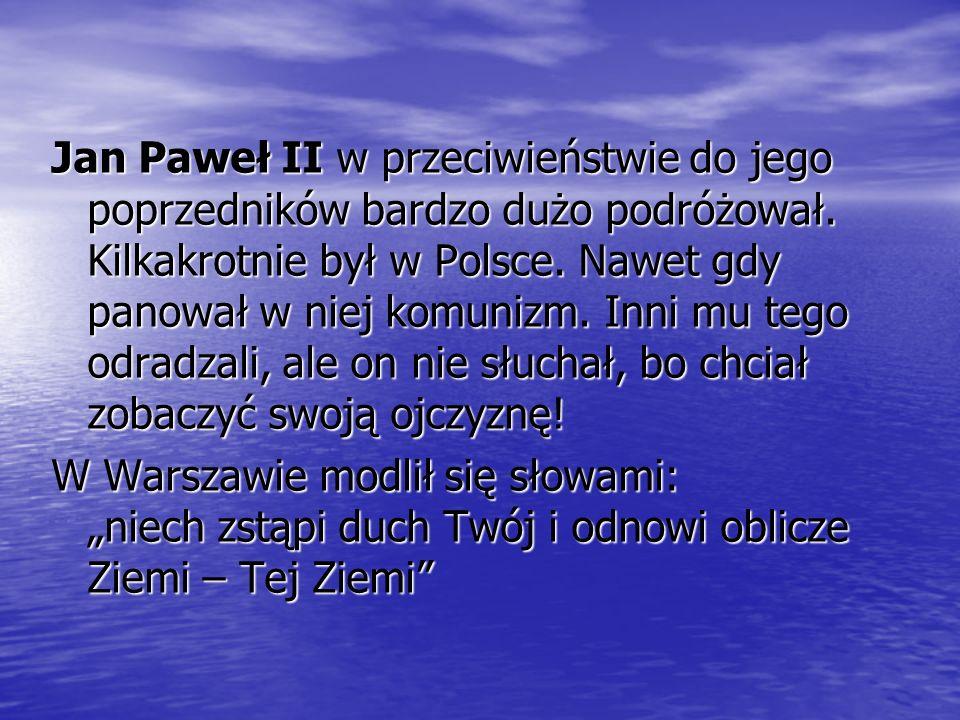 Jan Paweł II w przeciwieństwie do jego poprzedników bardzo dużo podróżował. Kilkakrotnie był w Polsce. Nawet gdy panował w niej komunizm. Inni mu tego