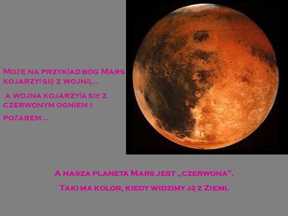 Mo ż e na przyk ł ad bóg Mars kojarzy ł si ę z wojn ą … a wojna kojarzy ł a si ę z czerwonym ogniem i po ż arem… A nasza planeta Mars jest czerwona.