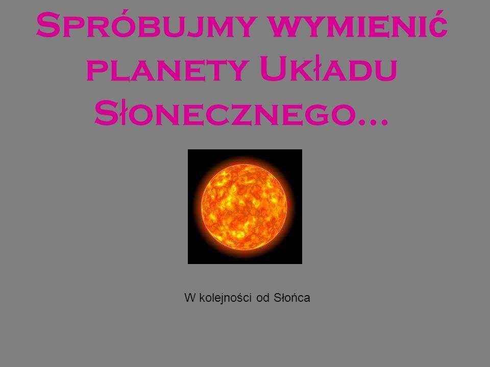 Spróbujmy wymieni ć planety Uk ł adu S ł onecznego… W kolejności od Słońca