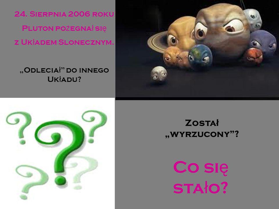 24. Sierpnia 2006 roku Pluton po ż egna ł si ę z Uk ł adem Slonecznym. Odlecia ł do innego Uk ł adu? Co si ę sta ł o? Zosta ł wyrzucony?