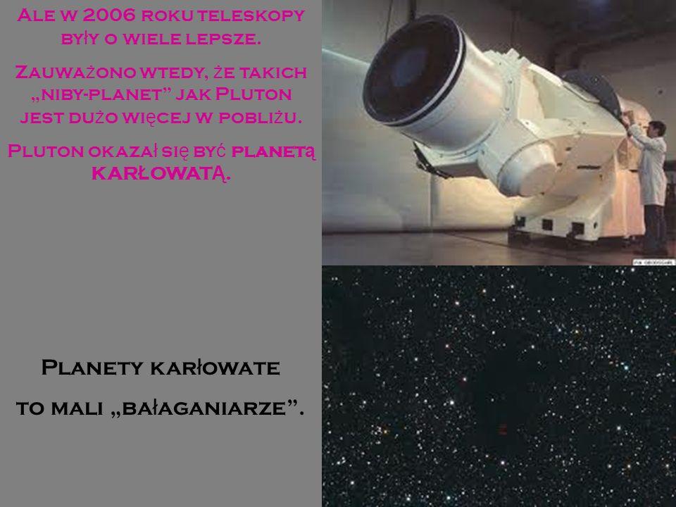 Ale w 2006 roku teleskopy by ł y o wiele lepsze. Zauwa ż ono wtedy, ż e takich niby-planet jak Pluton jest du ż o wi ę cej w pobli ż u. Pluton okaza ł