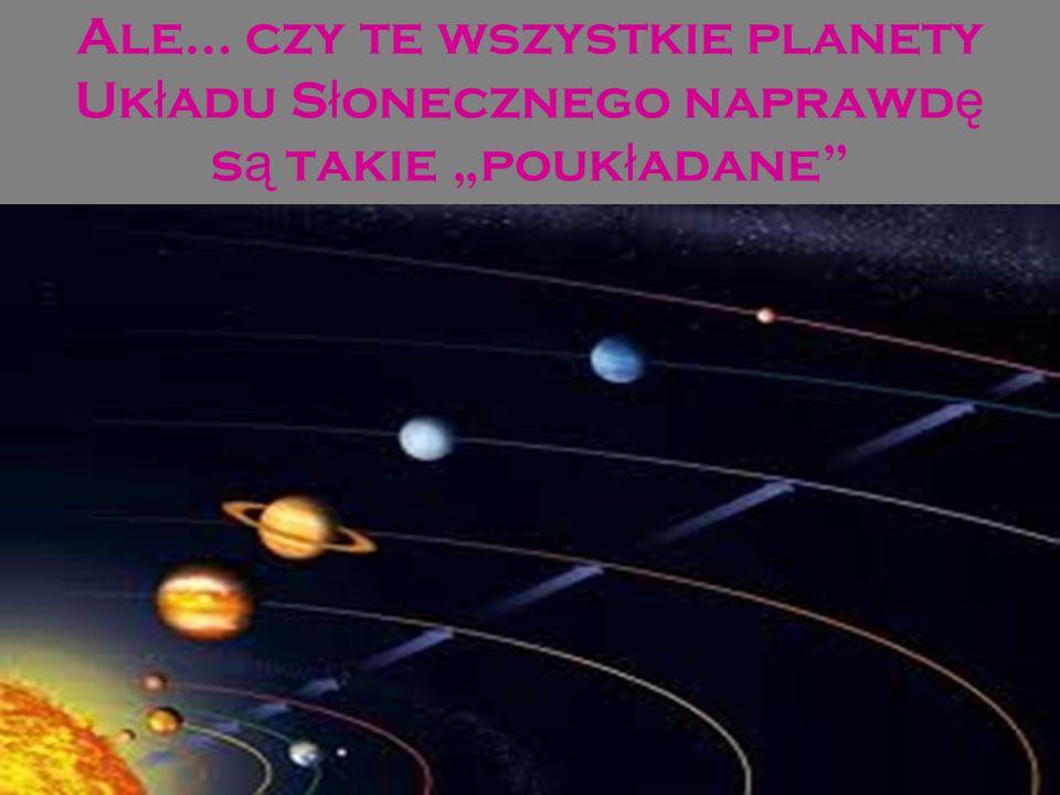Ale… czy te wszystkie planety Uk ł adu S ł onecznego naprawd ę s ą takie pouk ł adane