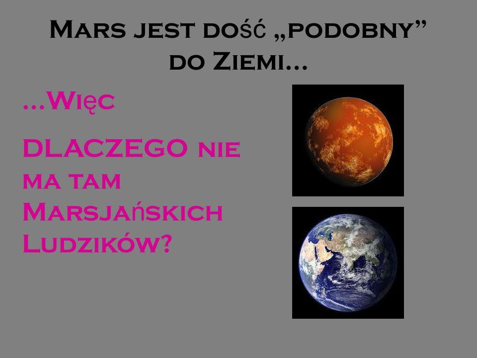 Mars jest do ść podobny do Ziemi… …Wi ę c DLACZEGO nie ma tam Marsja ń skich Ludzików?