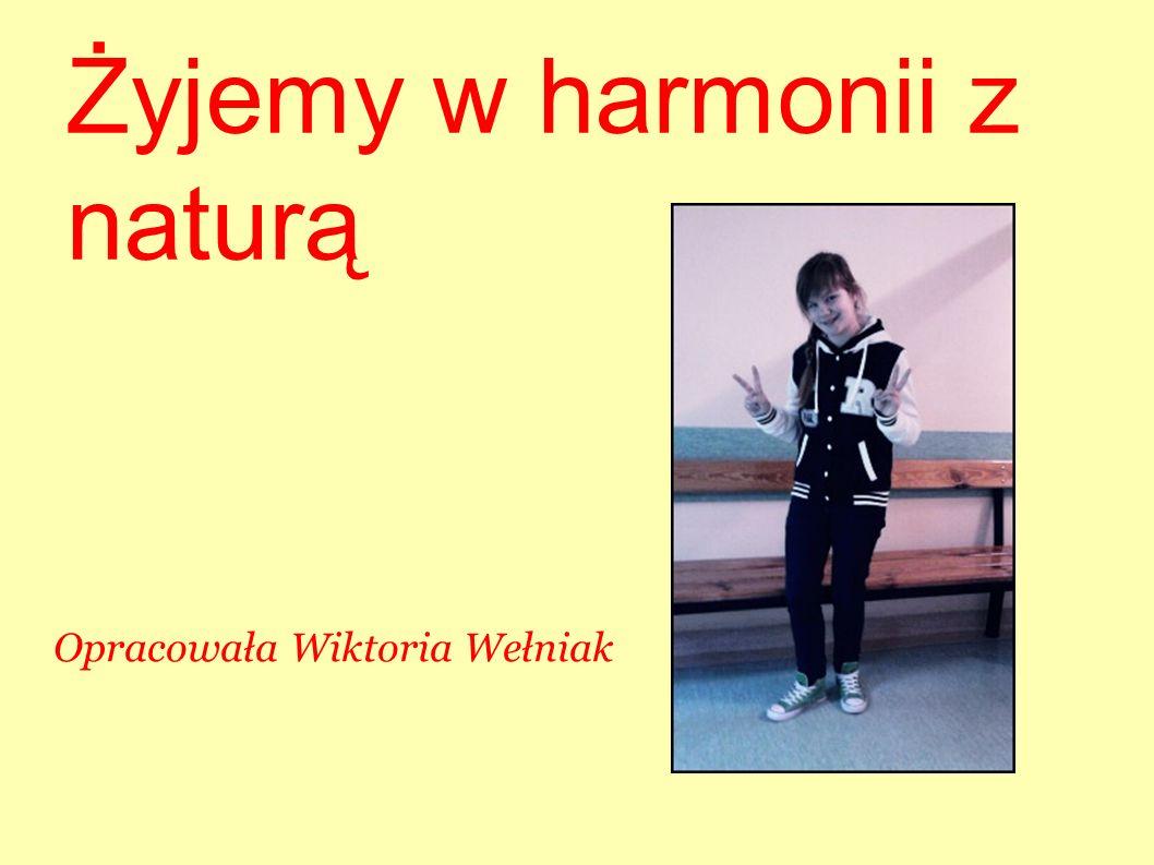 Żyjemy w harmonii z naturą Opracowała Wiktoria Wełniak