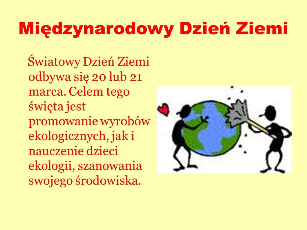 Międzynarodowy Dzień Ziemi Światowy Dzień Ziemi odbywa się 20 lub 21 marca. Celem tego święta jest promowanie wyrobów ekologicznych, jak i nauczenie d