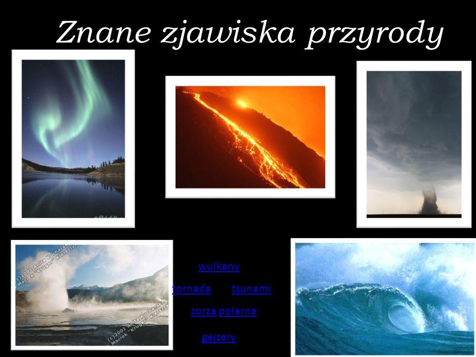 Znane zjawiska przyrody Spis treści: wulkany tornadatsunami zorzazorza polarnapolarna gejzery